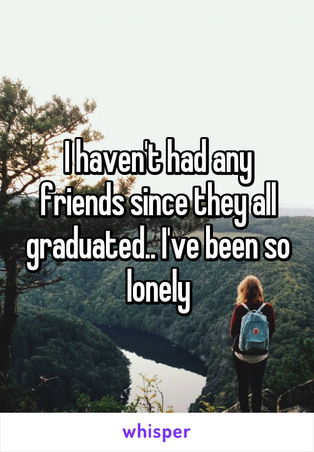 I haven't had any friends since they all graduated.. I've been so lonely