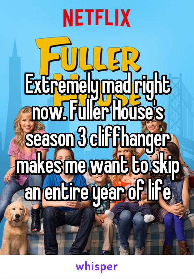Extremely mad right now. Fuller House's season 3 cliffhanger makes me want to skip an entire year of life