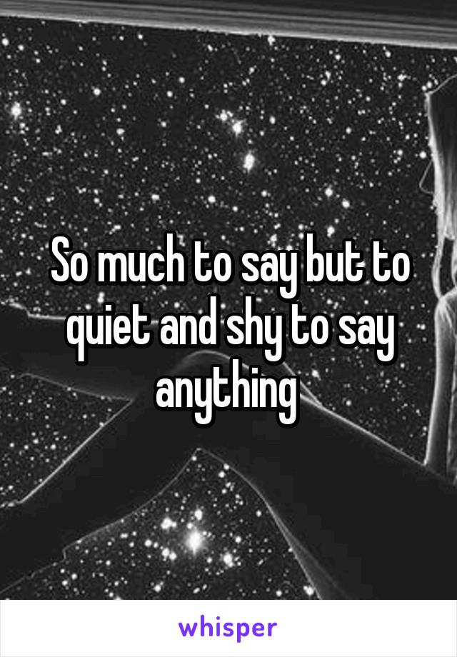 So much to say but to quiet and shy to say anything
