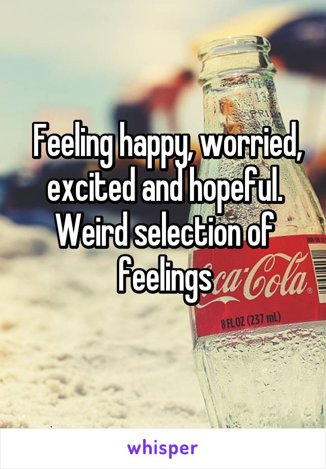 Feeling happy, worried, excited and hopeful. Weird selection of feelings