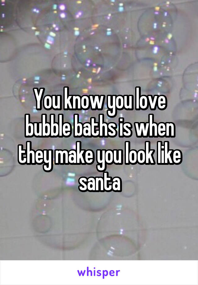 You know you love bubble baths is when they make you look like santa
