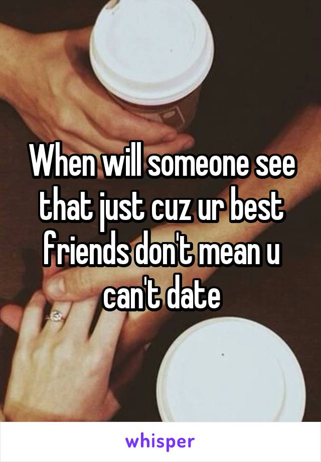 When will someone see that just cuz ur best friends don't mean u can't date