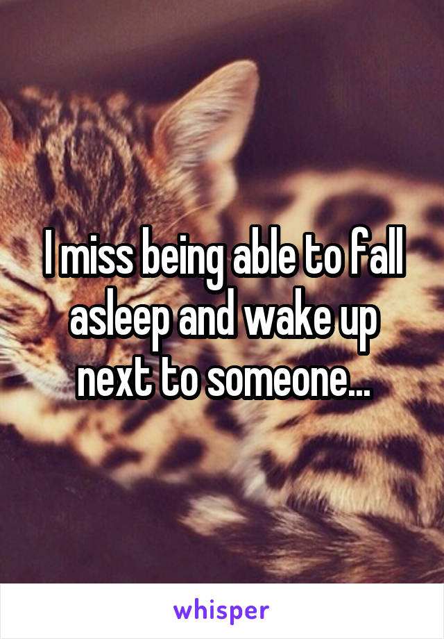 I miss being able to fall asleep and wake up next to someone...