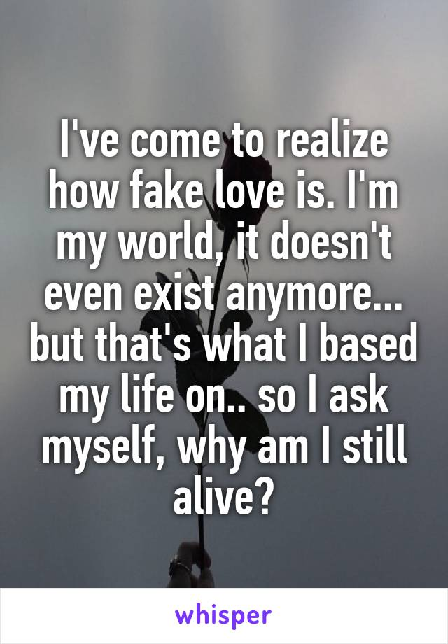 I've come to realize how fake love is. I'm my world, it doesn't even exist anymore... but that's what I based my life on.. so I ask myself, why am I still alive?