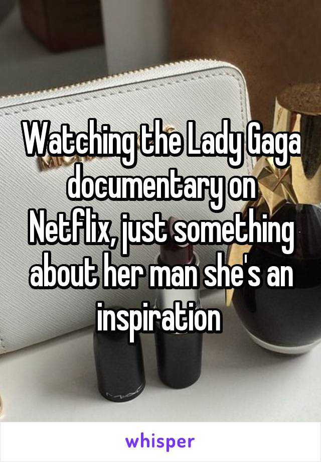 Watching the Lady Gaga documentary on Netflix, just something about her man she's an inspiration