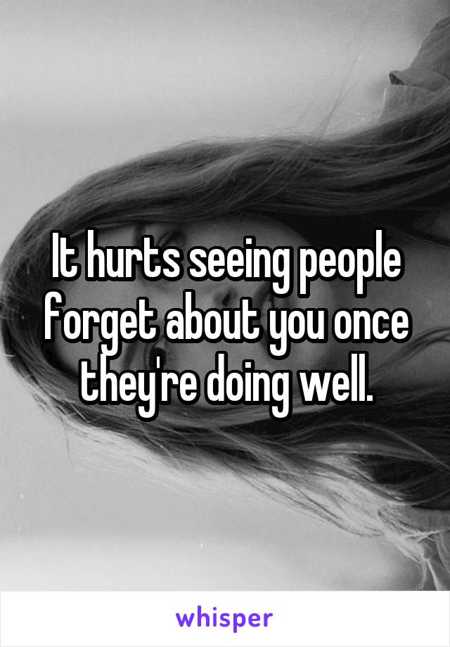 It hurts seeing people forget about you once they're doing well.