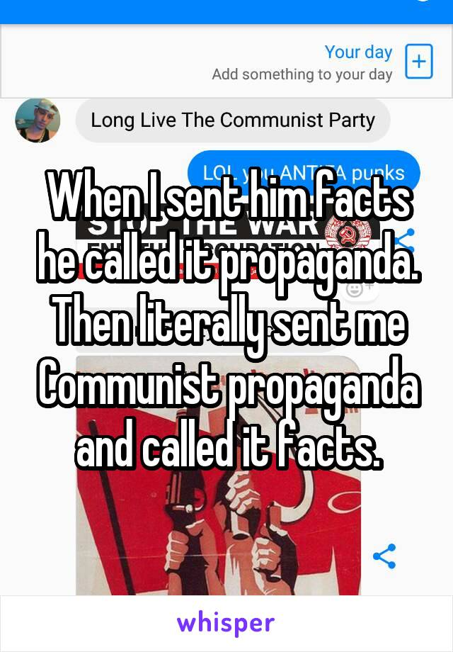 When I sent him facts he called it propaganda. Then literally sent me Communist propaganda and called it facts.