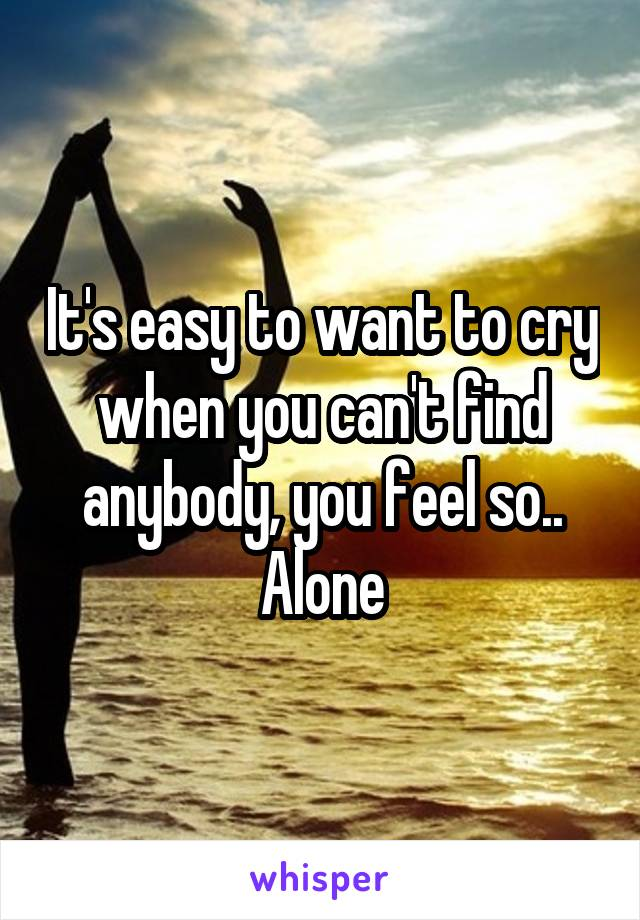 It's easy to want to cry when you can't find anybody, you feel so.. Alone