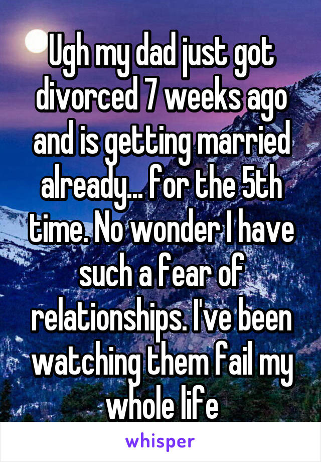 Ugh my dad just got divorced 7 weeks ago and is getting married already... for the 5th time. No wonder I have such a fear of relationships. I've been watching them fail my whole life