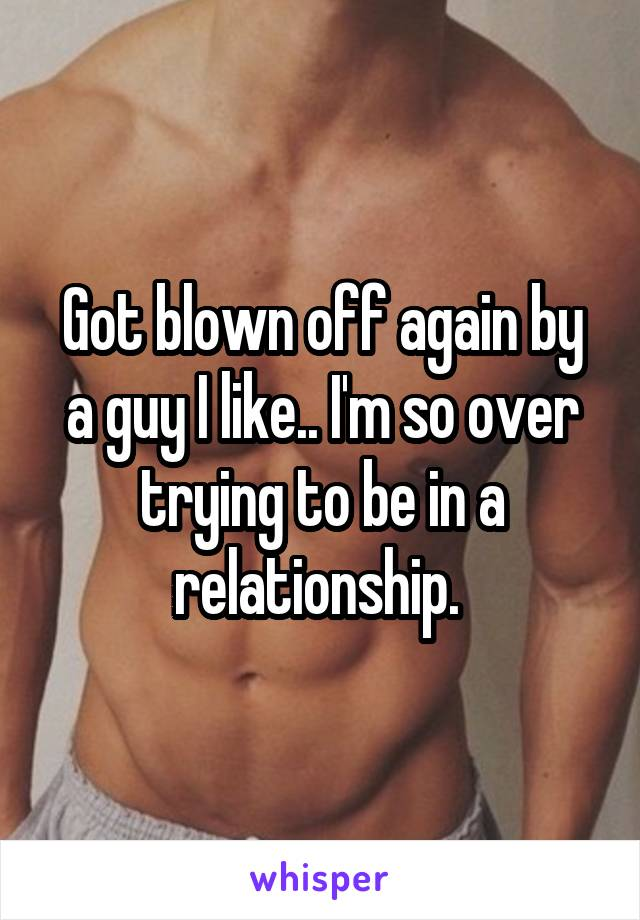 Got blown off again by a guy I like.. I'm so over trying to be in a relationship.