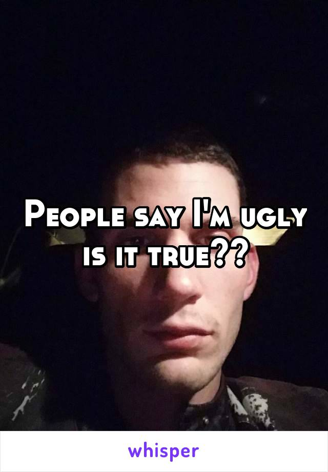People say I'm ugly is it true??