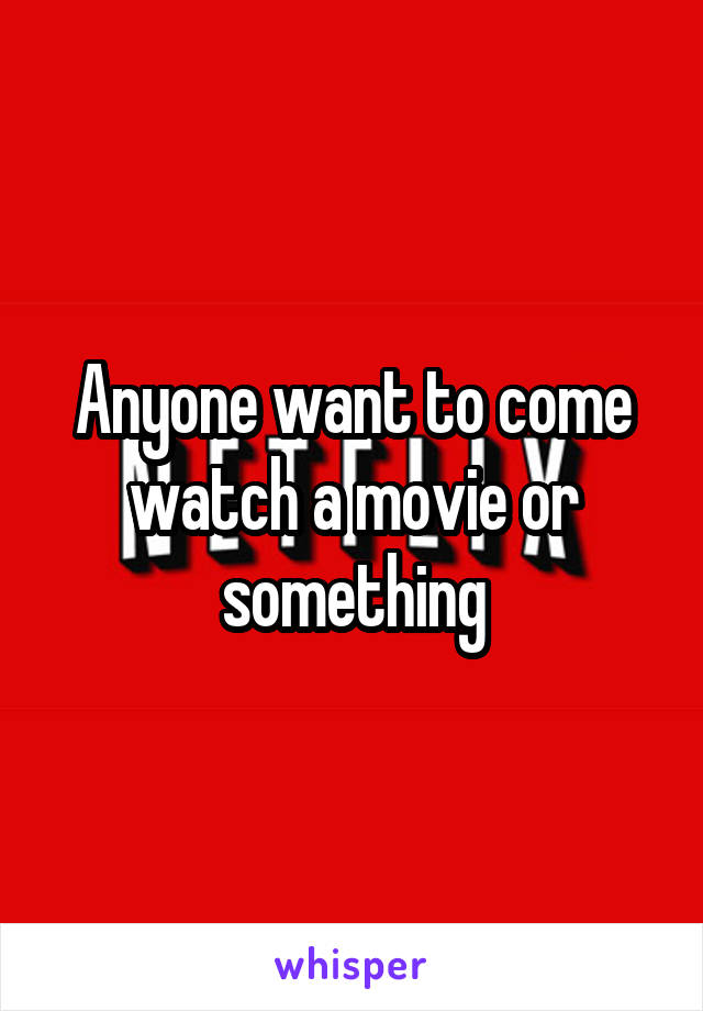 Anyone want to come watch a movie or something