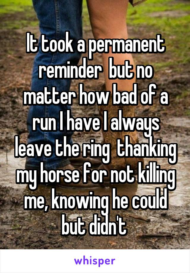 It took a permanent reminder  but no matter how bad of a run I have I always leave the ring  thanking my horse for not killing me, knowing he could but didn't