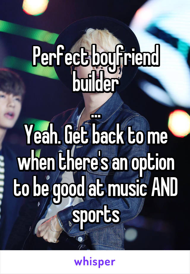 Perfect boyfriend builder ... Yeah. Get back to me when there's an option to be good at music AND sports