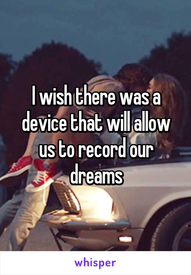 I wish there was a device that will allow us to record our dreams