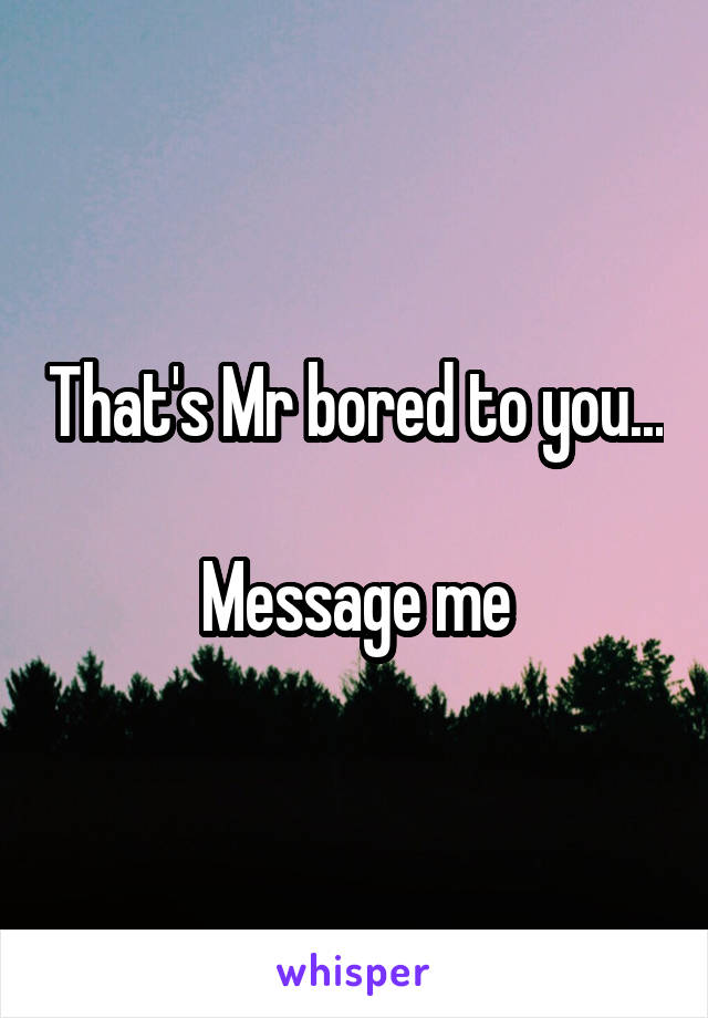 That's Mr bored to you...  Message me