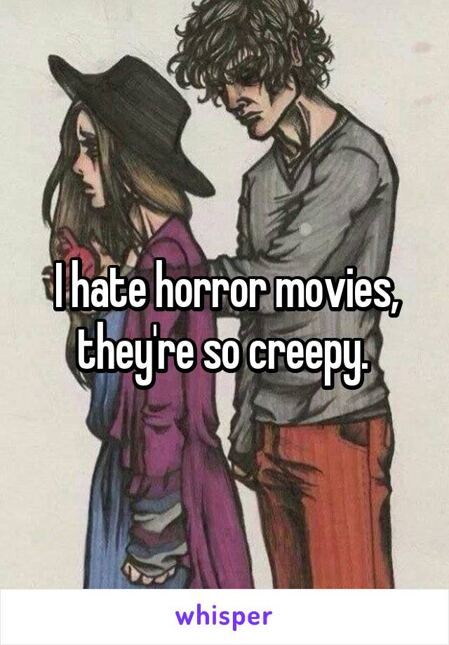 I hate horror movies, they're so creepy.