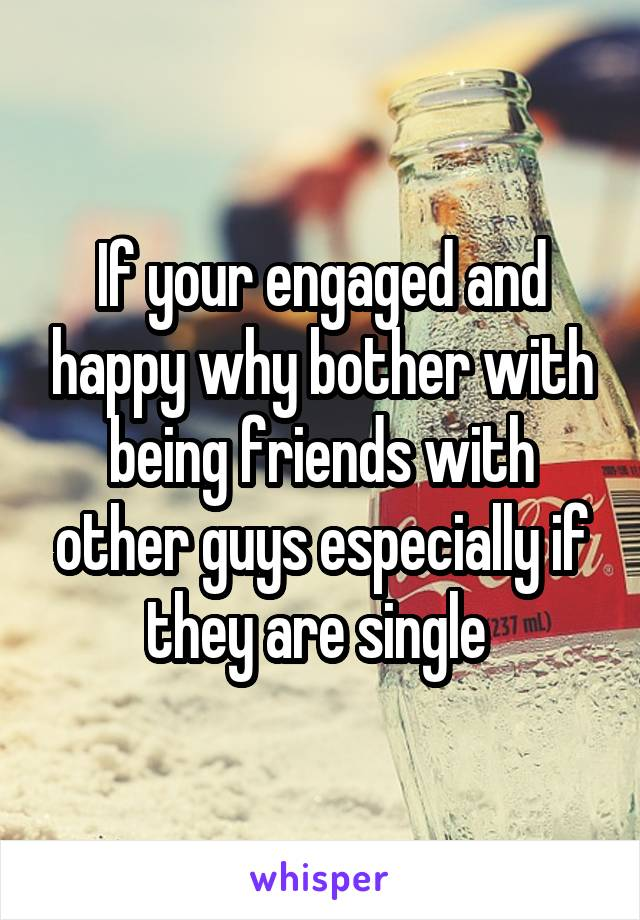 If your engaged and happy why bother with being friends with other guys especially if they are single
