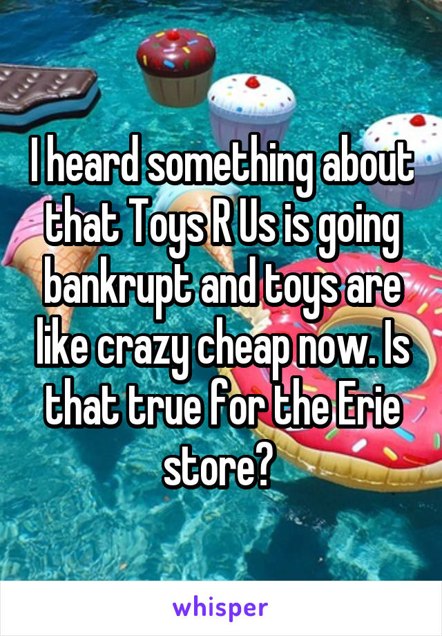 I heard something about that Toys R Us is going bankrupt and toys are like crazy cheap now. Is that true for the Erie store?