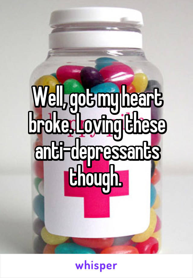 Well, got my heart broke. Loving these anti-depressants though.