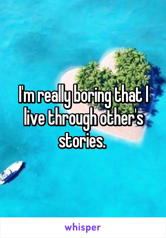 I'm really boring that I live through other's stories.