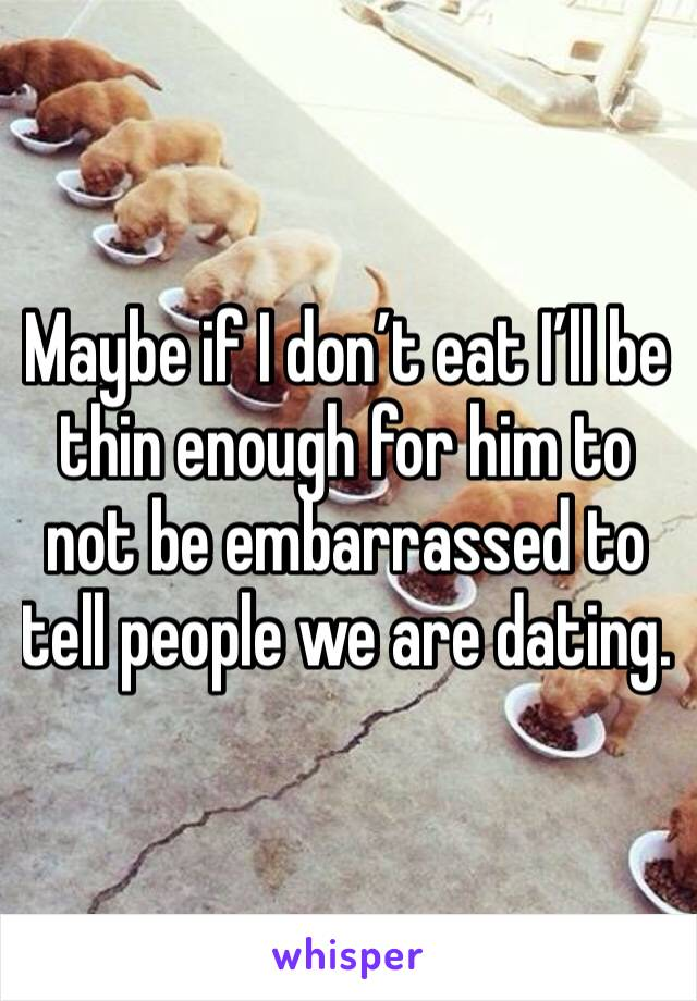 Maybe if I don't eat I'll be thin enough for him to not be embarrassed to tell people we are dating.