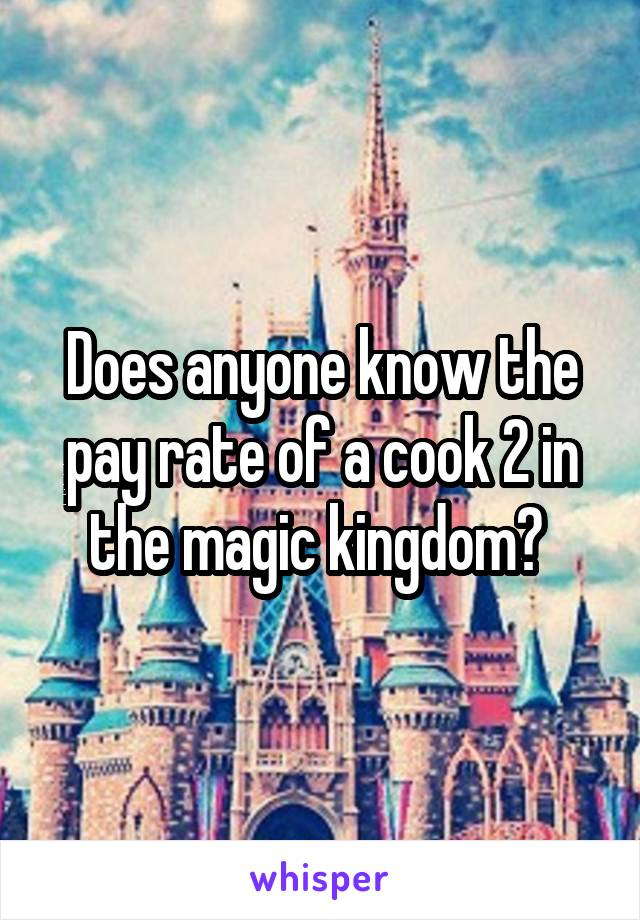 Does anyone know the pay rate of a cook 2 in the magic kingdom?