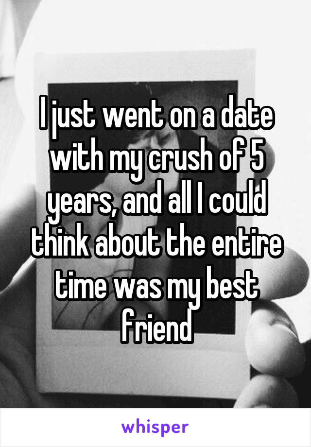 I just went on a date with my crush of 5 years, and all I could think about the entire time was my best friend