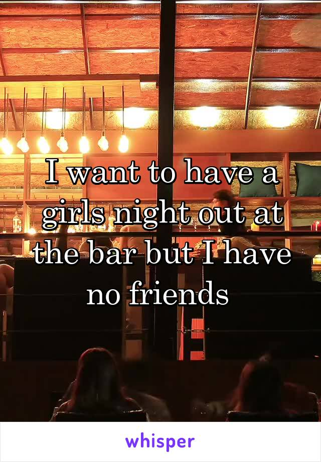 I want to have a girls night out at the bar but I have no friends