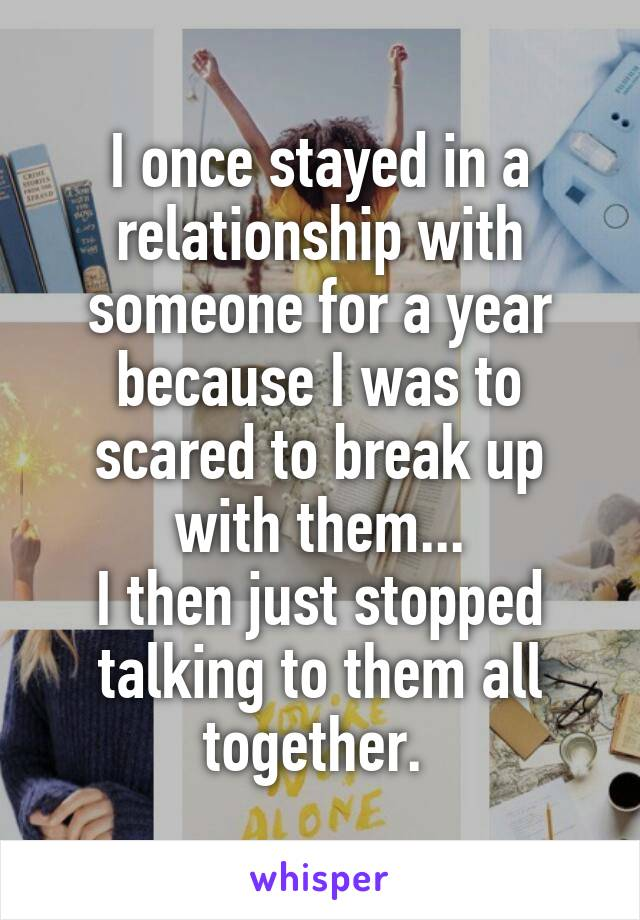 I once stayed in a relationship with someone for a year because I was to scared to break up with them... I then just stopped talking to them all together.