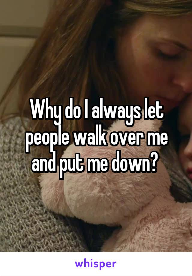 Why do I always let people walk over me and put me down?