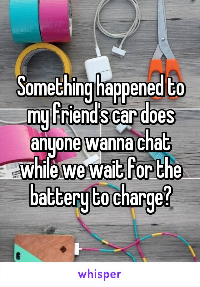 Something happened to my friend's car does anyone wanna chat while we wait for the battery to charge?