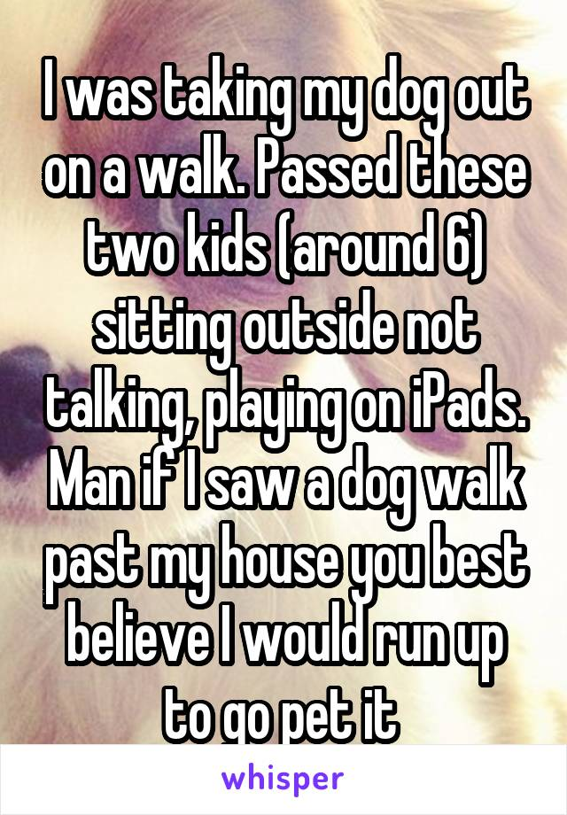 I was taking my dog out on a walk. Passed these two kids (around 6) sitting outside not talking, playing on iPads. Man if I saw a dog walk past my house you best believe I would run up to go pet it