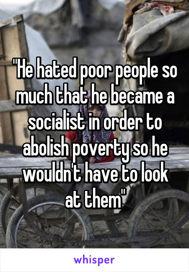 """He hated poor people so much that he became a socialist in order to abolish poverty so he wouldn't have to look at them"""