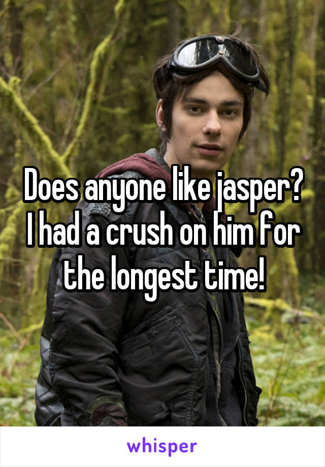 Does anyone like jasper? I had a crush on him for the longest time!