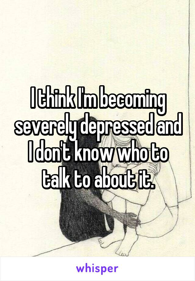 I think I'm becoming severely depressed and I don't know who to talk to about it.