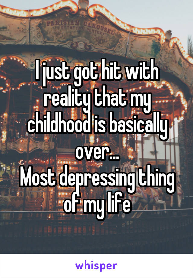I just got hit with reality that my childhood is basically over... Most depressing thing of my life