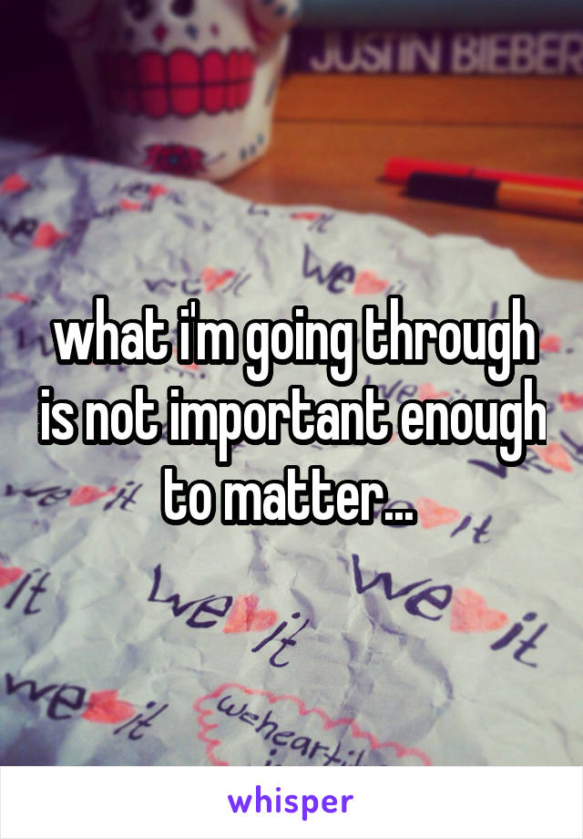 what i'm going through is not important enough to matter...