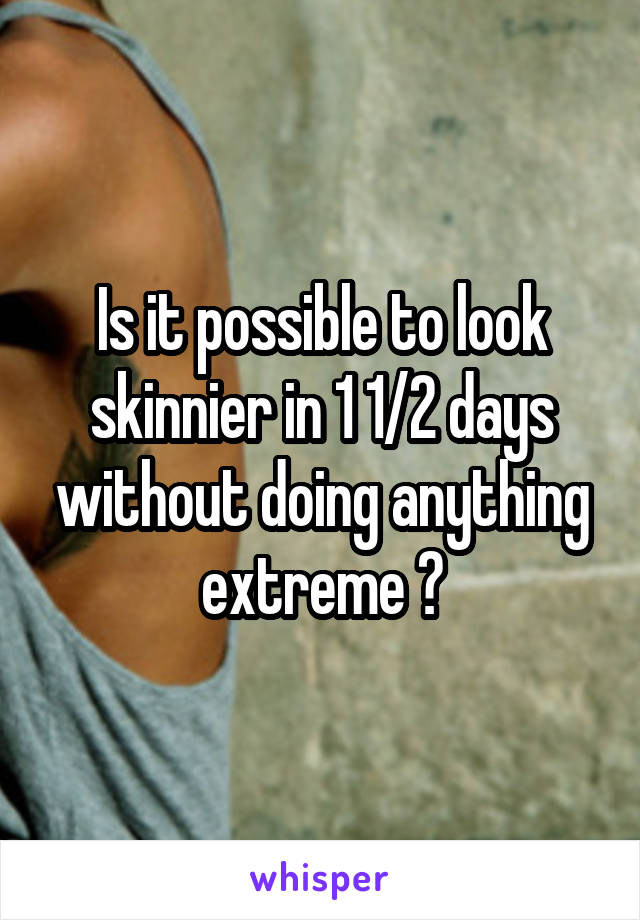 Is it possible to look skinnier in 1 1/2 days without doing anything extreme ?