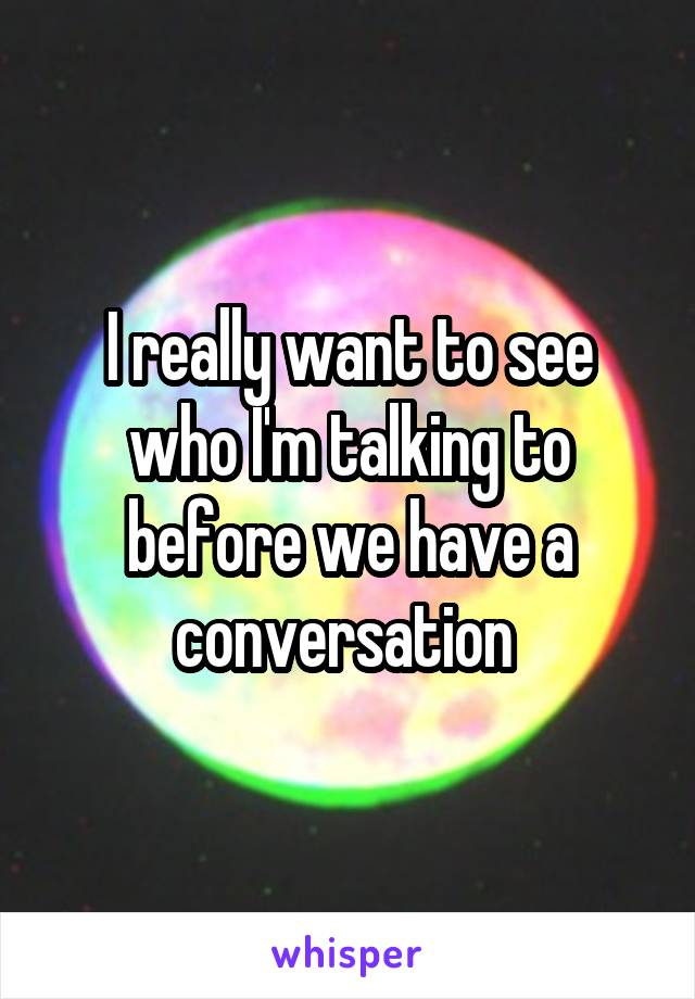 I really want to see who I'm talking to before we have a conversation