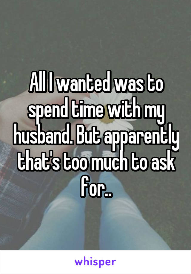 All I wanted was to spend time with my husband. But apparently that's too much to ask for..
