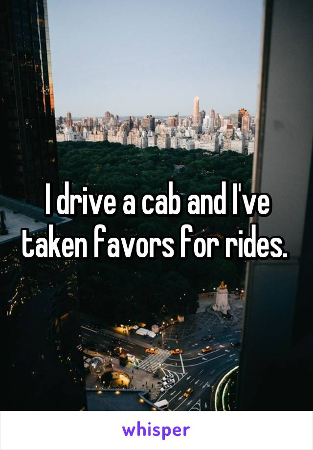 I drive a cab and I've taken favors for rides.