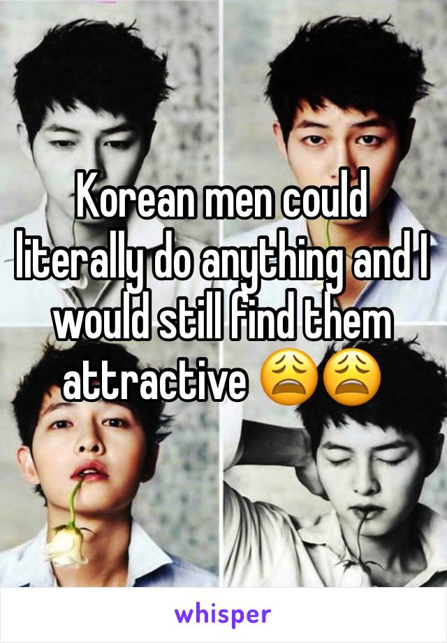 Korean men could literally do anything and I would still find them attractive 😩😩