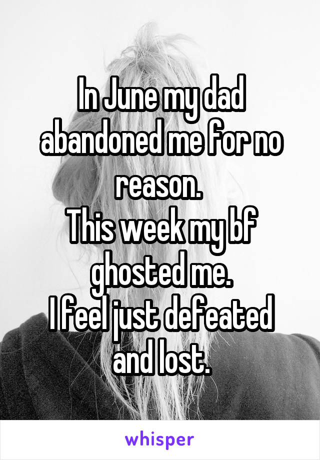 In June my dad abandoned me for no reason.  This week my bf ghosted me. I feel just defeated and lost.