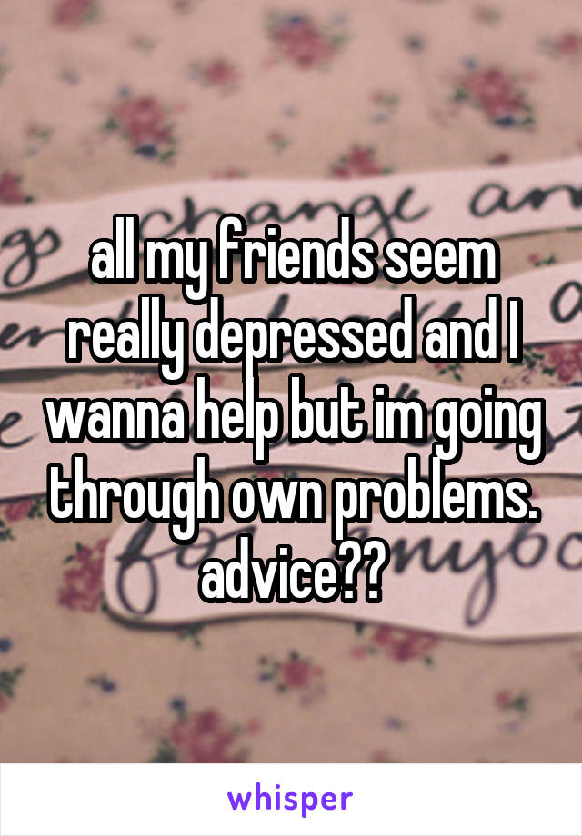 all my friends seem really depressed and I wanna help but im going through own problems. advice??