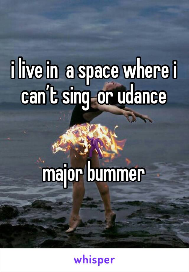 i live in  a space where i can't sing  or udance   🕺🏼 major bummer