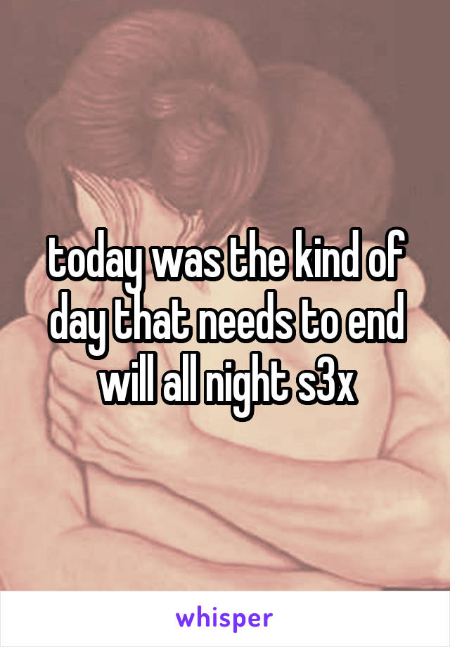 today was the kind of day that needs to end will all night s3x
