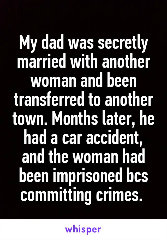 My dad was secretly married with another woman and been transferred to another town. Months later, he had a car accident, and the woman had been imprisoned bcs committing crimes.