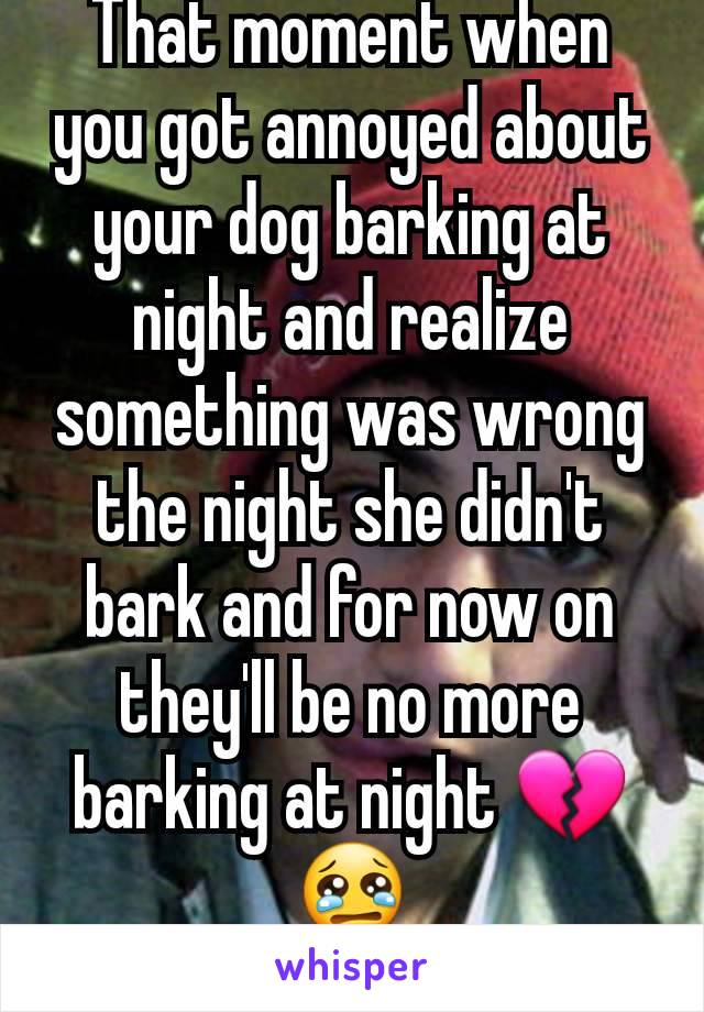 That moment when you got annoyed about your dog barking at night and realize something was wrong the night she didn't bark and for now on they'll be no more barking at night 💔😢