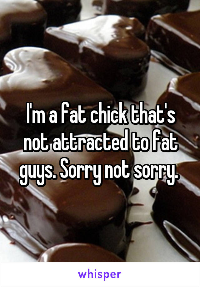 I'm a fat chick that's not attracted to fat guys. Sorry not sorry.